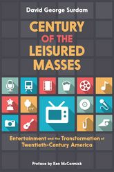 Century of the Leisured MassesEntertainment and the Transformation of Twentieth-Century America