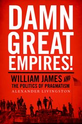 Damn Great Empires!: William James and the Politics of Pragmatism