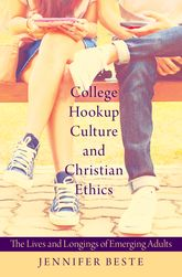 College Hookup Culture and Christian EthicsThe Lives and Longings of Emerging Adults