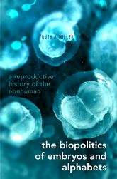 The Biopolitics of Embryos and Alphabets: A Reproductive History of the Nonhuman