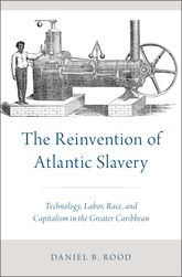 The Reinvention of Atlantic SlaveryTechnology, Labor, Race, and Capitalism in the Greater Caribbean