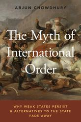 The Myth of International OrderWhy Weak States Persist and Alternatives to the State Fade Away
