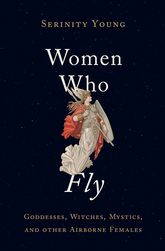 Women Who FlyGoddesses, Witches, Mystics, and other Airborne Females