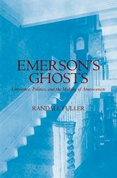 Emerson's Ghosts: Literature, Politics, and the Making of Americanists
