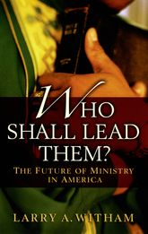Who Shall Lead Them?The Future of Ministry in America