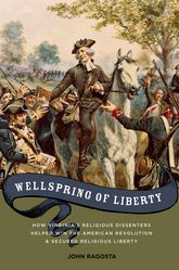 Wellspring of LibertyHow Virginia's Religious Dissenters Helped Win the American Revolution and Secured Religious Liberty