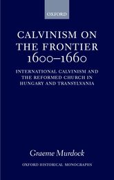 Calvinism on the Frontier 1600–1660International Calvinism and the Reformed Church in Hungary and Transylvania