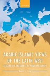 Arabic-Islamic Views of the Latin WestTracing the Emergence of Medieval Europe