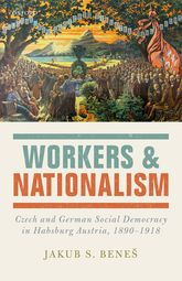 Workers and NationalismCzech and German Social Democracy in Habsburg Austria, 1890-1918