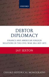 Debtor DiplomacyFinance and American Foreign Relations in the Civil War Era 1837-1873
