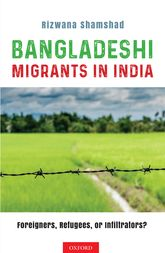 Bangladeshi Migrants in IndiaForeigners, Refugees, or Infiltrators?