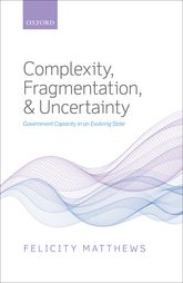 Complexity, Fragmentation, and UncertaintyGovernment Capacity in an Evolving State