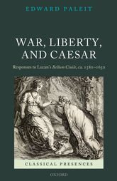 War, Liberty, and CaesarResponses to Lucan's Bellum Ciuile, ca. 1580 - 1650