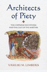 Architects of PietyThe Cappadocian Fathers and the Cult of the Martyrs