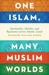 One Islam, Many Muslim Worlds: Spirituality, Identity, and Resistance across the Islamic World