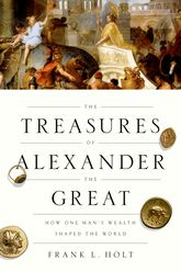 The Treasures of Alexander the GreatHow One Man's Wealth Shaped the World
